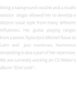 "Being a background vocalist and a studio  session  singer allowed her to develop a  distinct vocal style from many different  influences. Her guitar playing ranges  from a James Taylor/Joni Mitchell flavor to  Latin and  Jazz overtones. Humorous  storytelling is also a part of her repertoire.  We are currently working on CS Weber's  album ""One Look""."